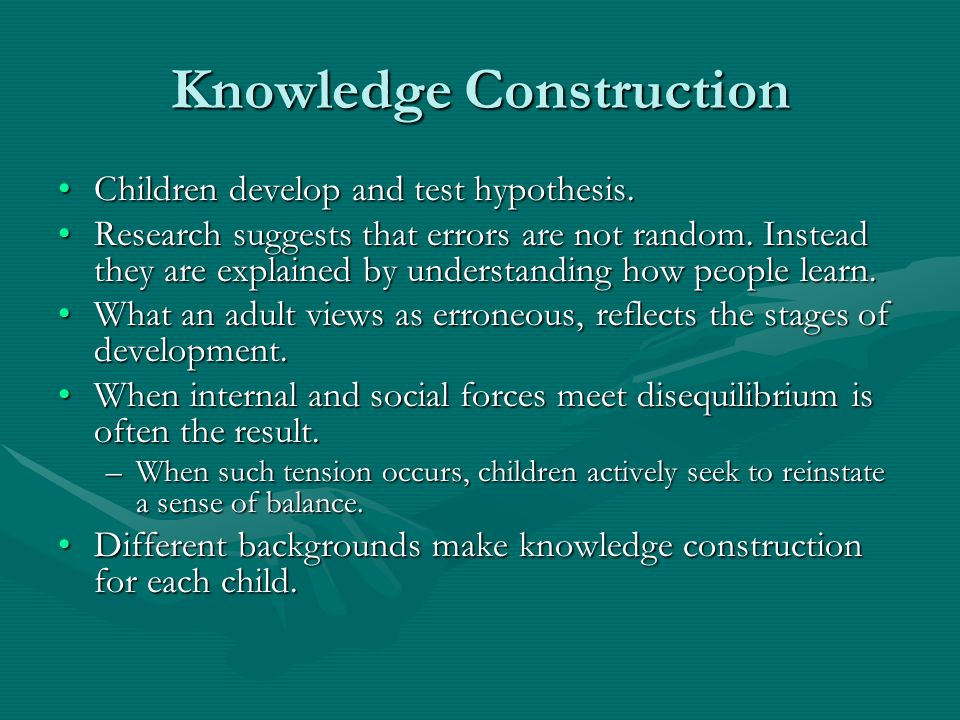 Knowledge Construction Children develop and test hypothesis.Children develop and test hypothesis. Research suggests that errors are not random. Instea