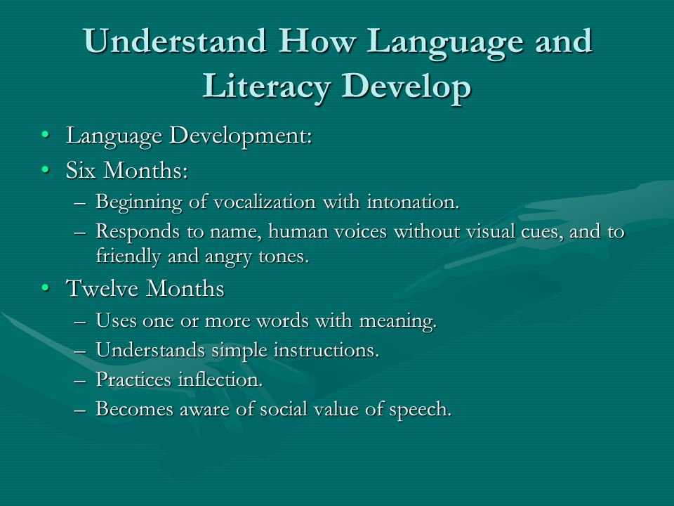 Understand How Language and Literacy Develop Language Development:Language Development: Six Months:Six Months: –Beginning of vocalization with intonat