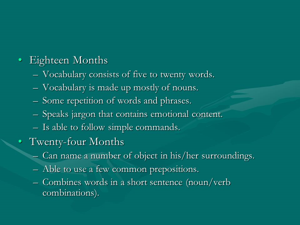 Eighteen MonthsEighteen Months –Vocabulary consists of five to twenty words. –Vocabulary is made up mostly of nouns. –Some repetition of words and phr