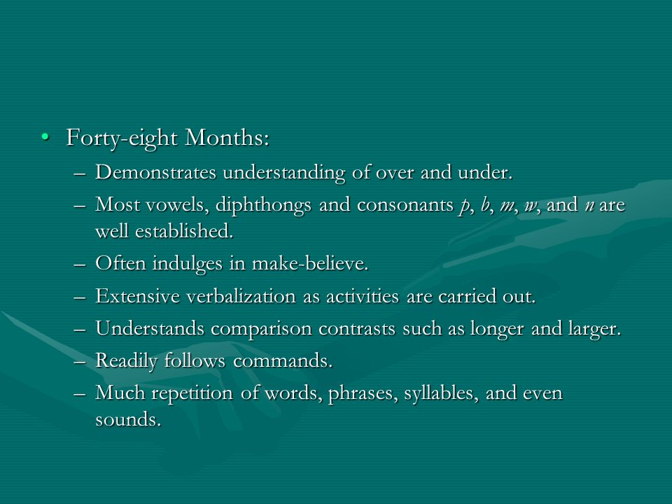 Forty-eight Months:Forty-eight Months: –Demonstrates understanding of over and under. –Most vowels, diphthongs and consonants p, b, m, w, and n are we