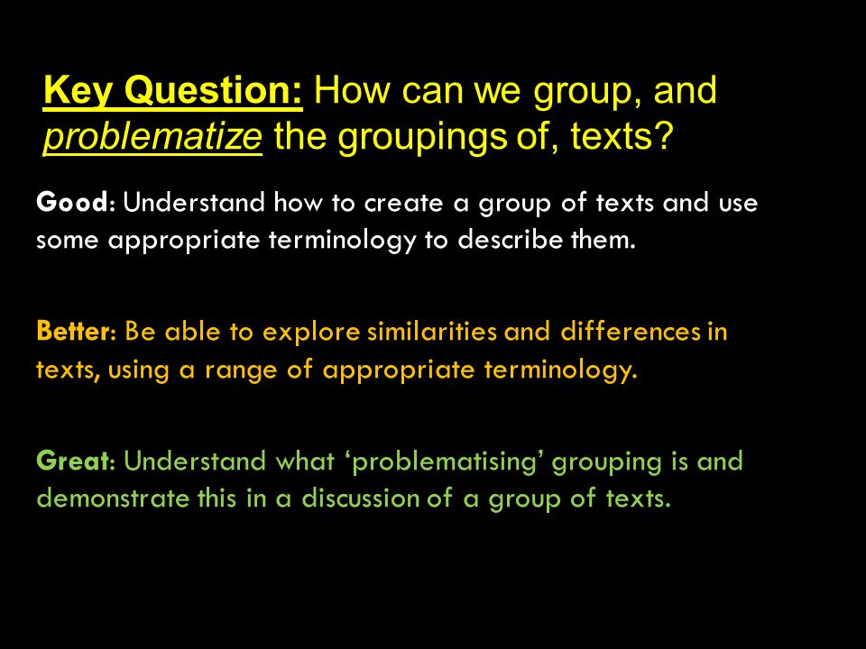 Key Question: How can we group, and problematize the groupings of, texts? Good: Understand how to create a group of texts and use some appropriate ter