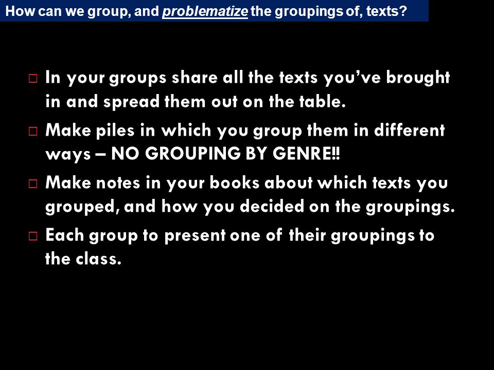 In your groups share all the texts youve brought in and spread them out on the table. Make piles in which you group them in different ways – NO GROUPI