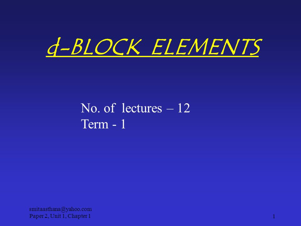 d-BLOCK ELEMENTS No. of lectures – 12 Term - 1 1 smitaasthana@yahoo.com Paper 2, Unit 1, Chapter 1