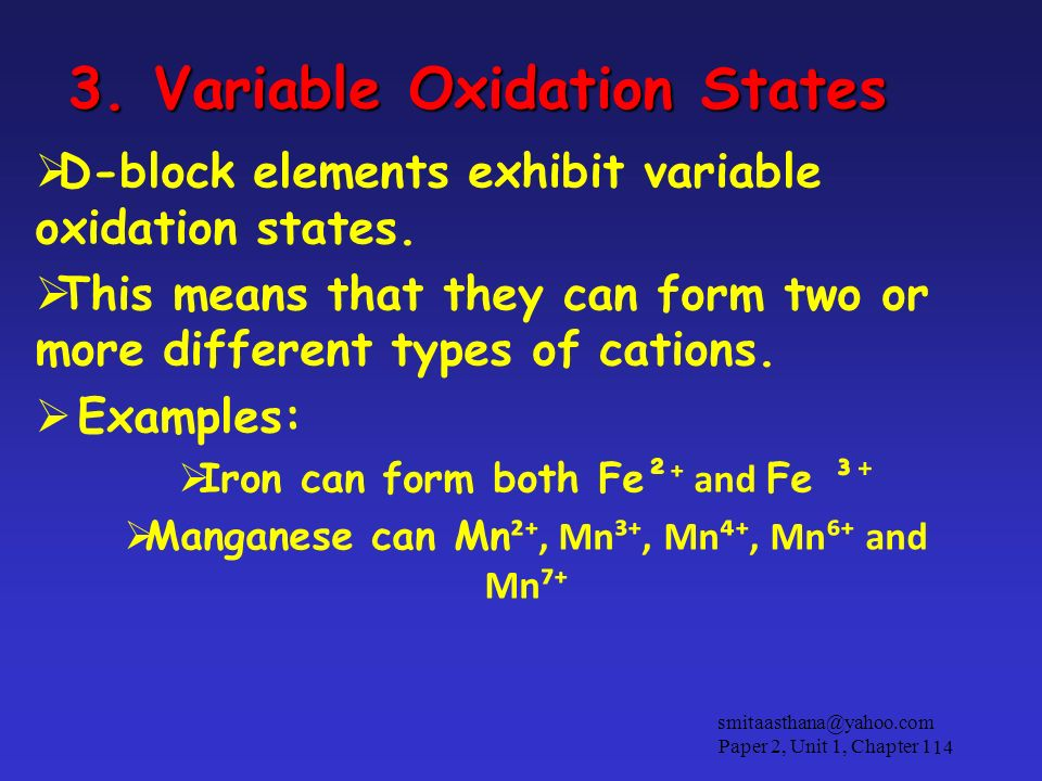 3. Variable Oxidation States D-block elements exhibit variable oxidation states. This means that they can form two or more different types of cations.