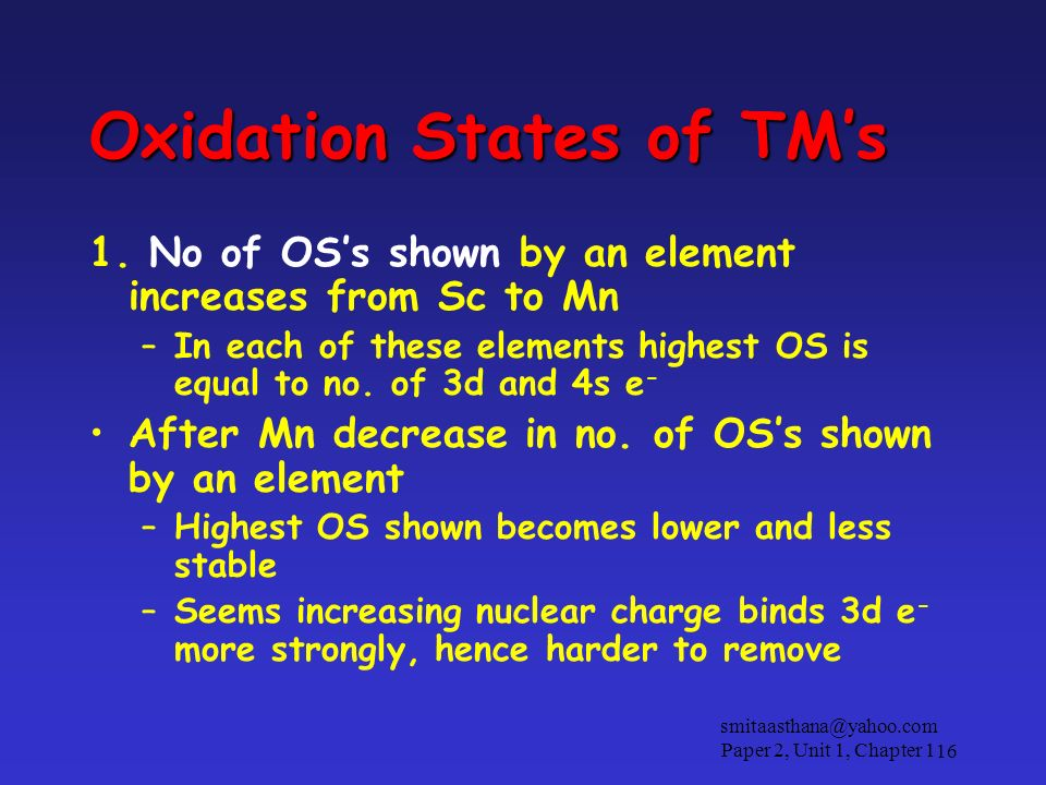 Oxidation States of TMs 1. No of OSs shown by an element increases from Sc to Mn –In each of these elements highest OS is equal to no. of 3d and 4s e