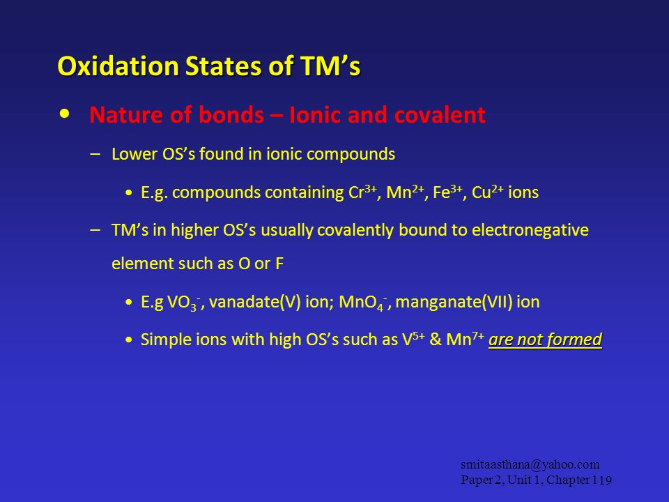Oxidation States of TMs Nature of bonds – Ionic and covalent –Lower OSs found in ionic compounds E.g. compounds containing Cr 3+, Mn 2+, Fe 3+, Cu 2+