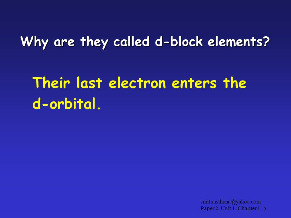 Why are they called d-block elements? Their last electron enters the d-orbital. 5 smitaasthana@yahoo.com Paper 2, Unit 1, Chapter 1