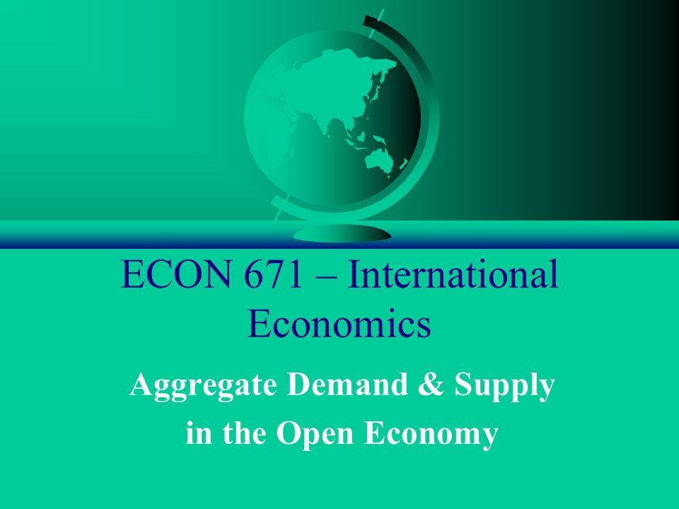 ECON 671 – International Economics Aggregate Demand & Supply in the Open Economy