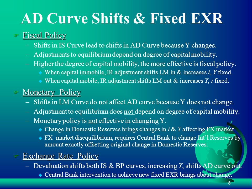 8 AD Curve Shifts & Fixed EXR F Fiscal Policy –Shifts in IS Curve lead to shifts in AD Curve because Y changes. –Adjustments to equilibrium depend on