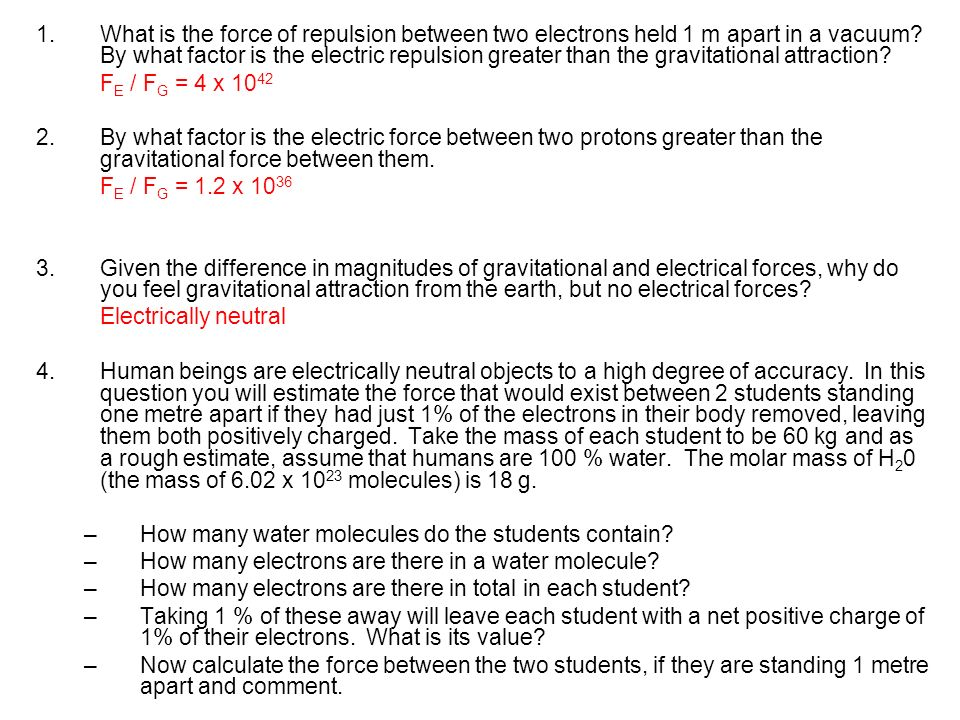 1.What is the force of repulsion between two electrons held 1 m apart in a vacuum? By what factor is the electric repulsion greater than the gravitati