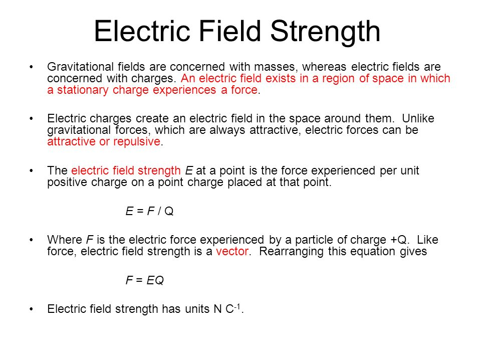 Electric Field Strength Gravitational fields are concerned with masses, whereas electric fields are concerned with charges. An electric field exists i