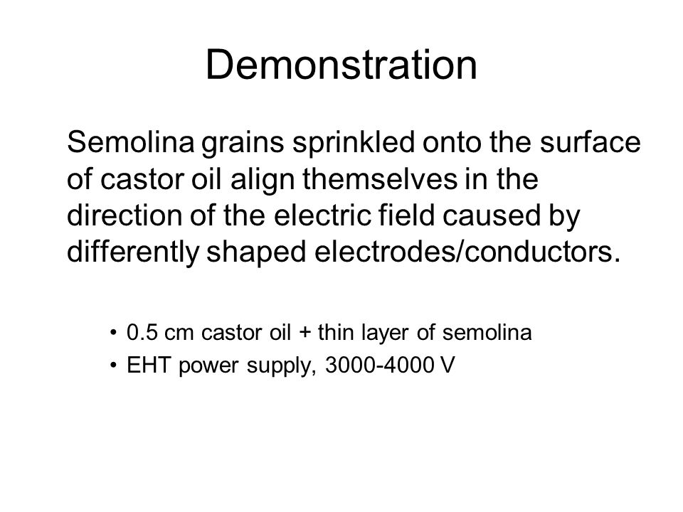 Demonstration Semolina grains sprinkled onto the surface of castor oil align themselves in the direction of the electric field caused by differently s