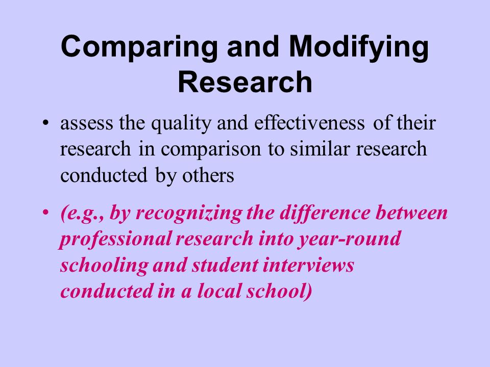 Comparing and Modifying Research assess the quality and effectiveness of their research in comparison to similar research conducted by others (e.g., by recognizing the difference between professional research into year-round schooling and student interviews conducted in a local school)