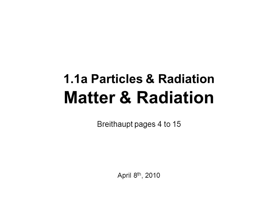 1.1a Particles & Radiation Matter & Radiation Breithaupt pages 4 to 15 April 8 th, 2010