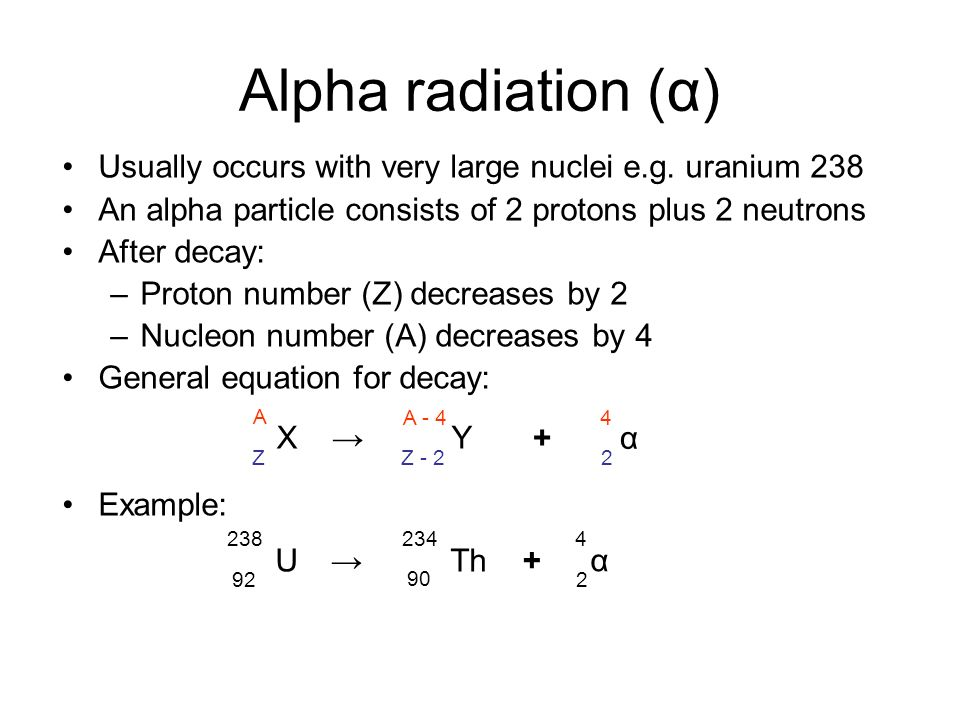 Alpha radiation (α) Usually occurs with very large nuclei e.g. uranium 238 An alpha particle consists of 2 protons plus 2 neutrons After decay: –Proto