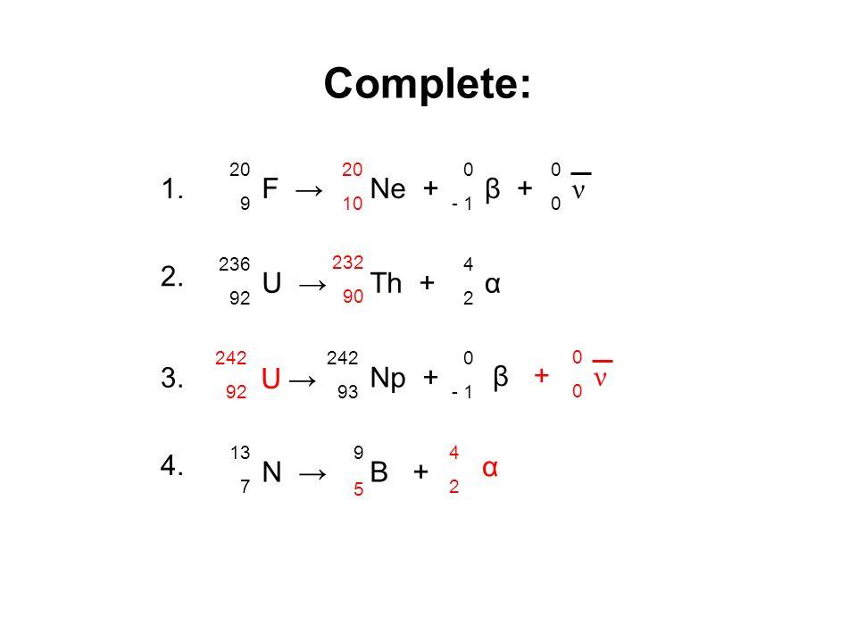 Answers: 20 10 232 90 U 242 92 5 α 4242 Complete: ν 0000 + F 20 9 1. Ne +β + 0 - 1 ν 0000 U 236 92 2. Th +α 4242 3. Np + 242 93 β 0 - 1 N 13 7 4. B +