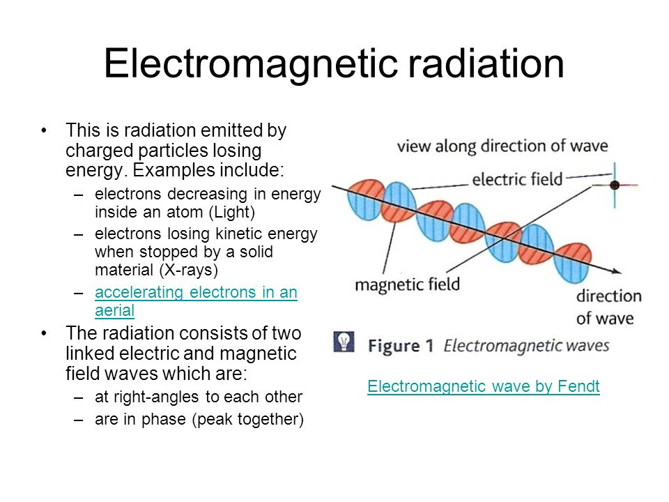 Electromagnetic radiation This is radiation emitted by charged particles losing energy. Examples include: –electrons decreasing in energy inside an at