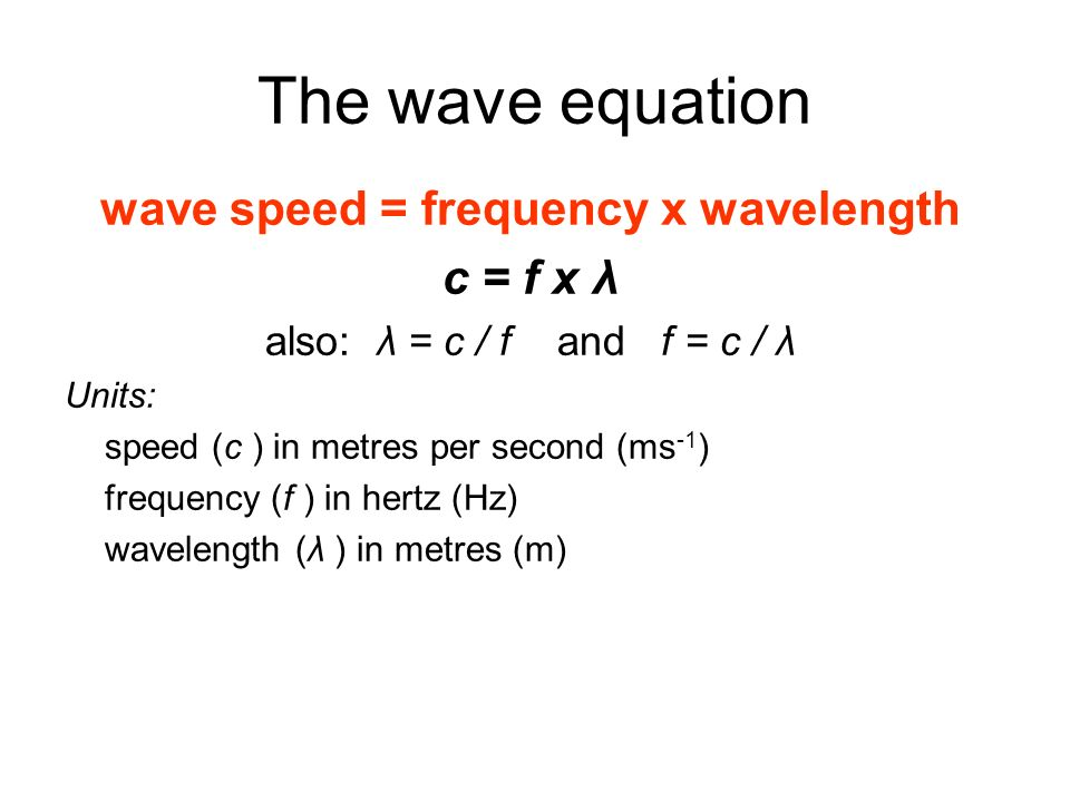 The wave equation wave speed = frequency x wavelength c = f x λ also: λ = c / f and f = c / λ Units: speed (c ) in metres per second (ms -1 ) frequenc