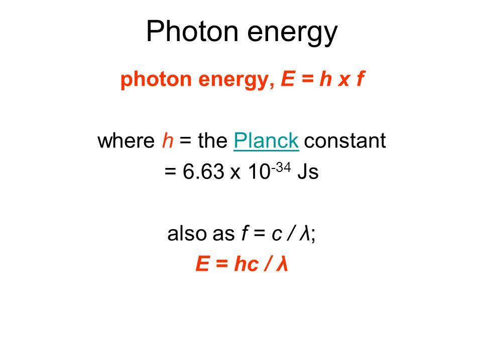 Photon energy photon energy, E = h x f where h = the Planck constantPlanck = 6.63 x 10 -34 Js also as f = c / λ; E = hc / λ