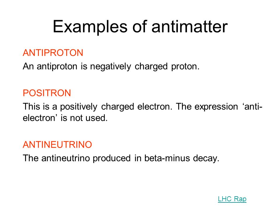 Examples of antimatter ANTIPROTON An antiproton is negatively charged proton. POSITRON This is a positively charged electron. The expression anti- ele