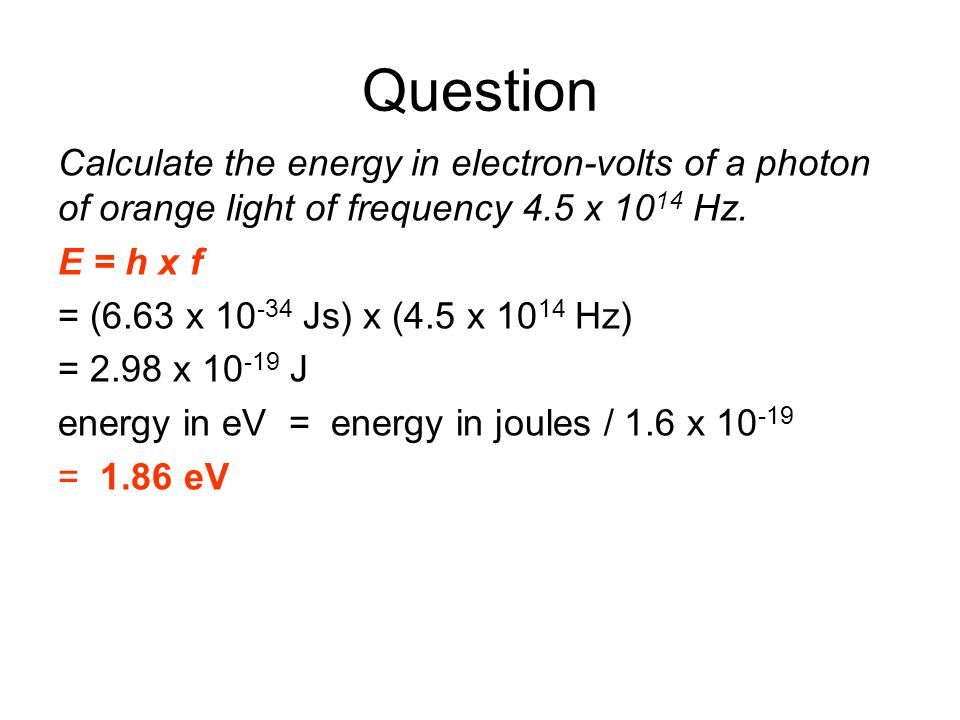 Question Calculate the energy in electron-volts of a photon of orange light of frequency 4.5 x 10 14 Hz. E = h x f = (6.63 x 10 -34 Js) x (4.5 x 10 14