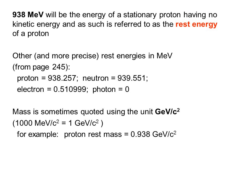 938 MeV will be the energy of a stationary proton having no kinetic energy and as such is referred to as the rest energy of a proton Other (and more p