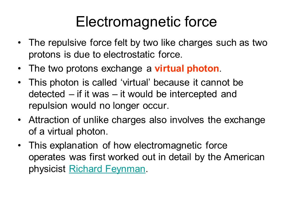 Electromagnetic force The repulsive force felt by two like charges such as two protons is due to electrostatic force. The two protons exchange a virtu