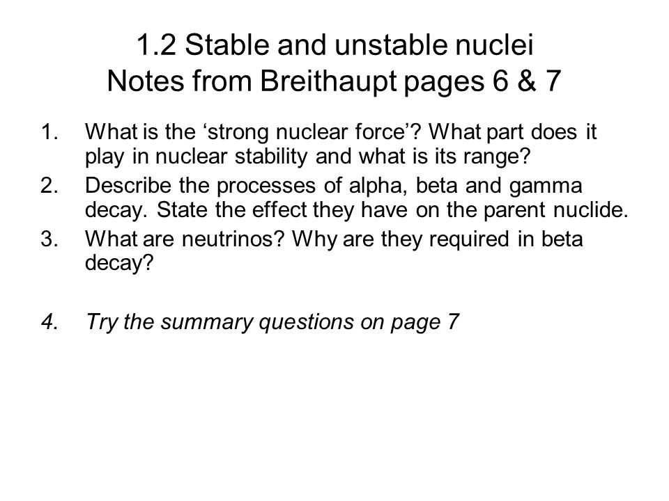1.2 Stable and unstable nuclei Notes from Breithaupt pages 6 & 7 1.What is the strong nuclear force? What part does it play in nuclear stability and w