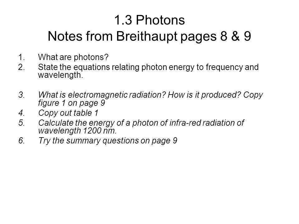 1.3 Photons Notes from Breithaupt pages 8 & 9 1.What are photons? 2.State the equations relating photon energy to frequency and wavelength. 3.What is