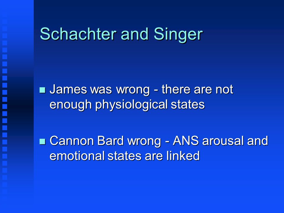 Schachter and Singer n James was wrong - there are not enough physiological states n Cannon Bard wrong - ANS arousal and emotional states are linked