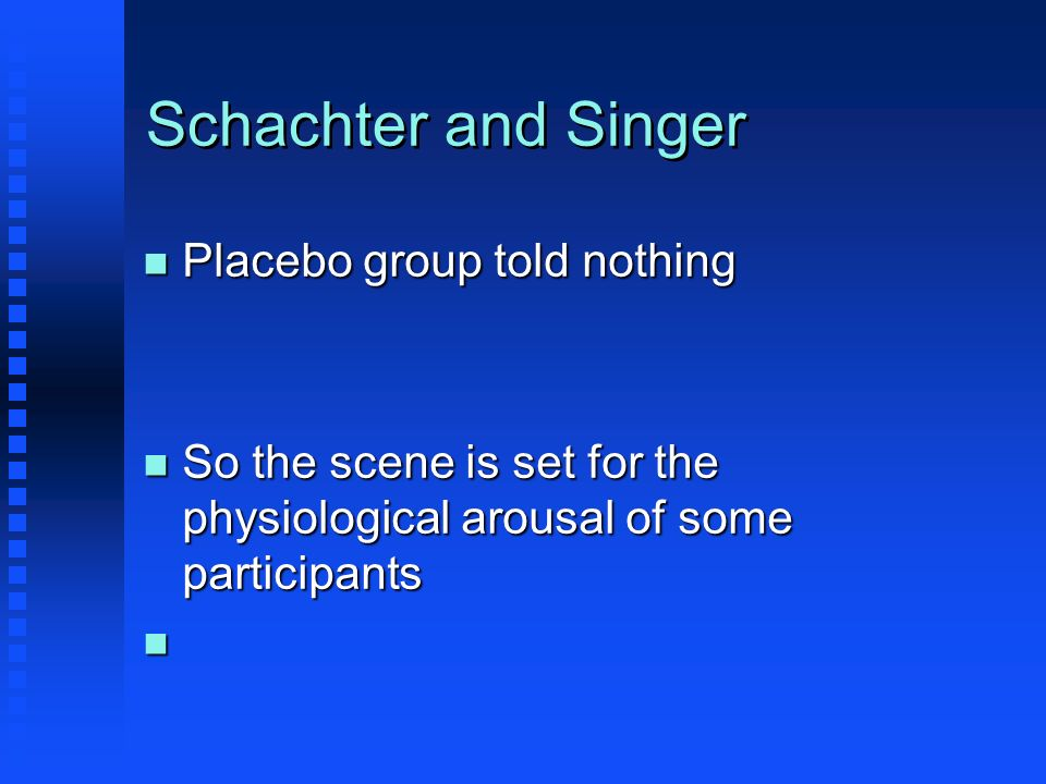 Schachter and Singer n Placebo group told nothing n So the scene is set for the physiological arousal of some participants n