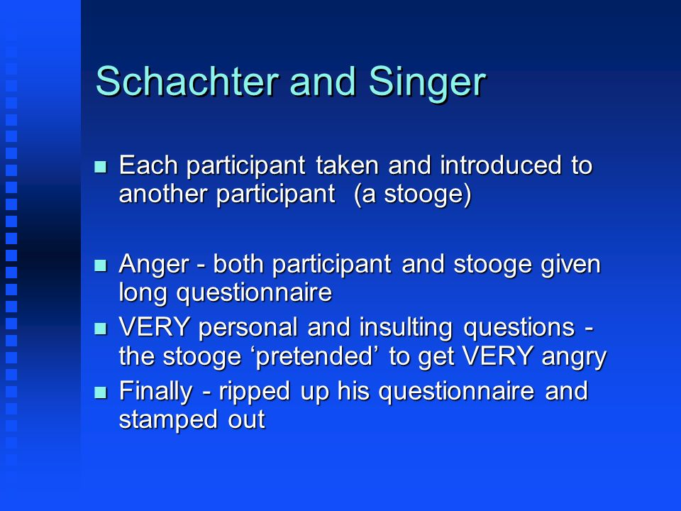 Schachter and Singer n Each participant taken and introduced to another participant (a stooge) n Anger - both participant and stooge given long questi