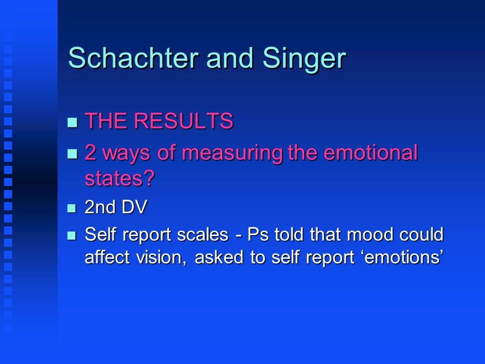 Schachter and Singer n THE RESULTS n 2 ways of measuring the emotional states? n 2nd DV n Self report scales - Ps told that mood could affect vision,