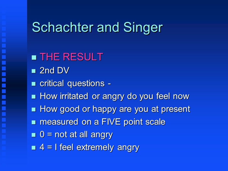 Schachter and Singer n THE RESULT n 2nd DV n critical questions - n How irritated or angry do you feel now n How good or happy are you at present n me