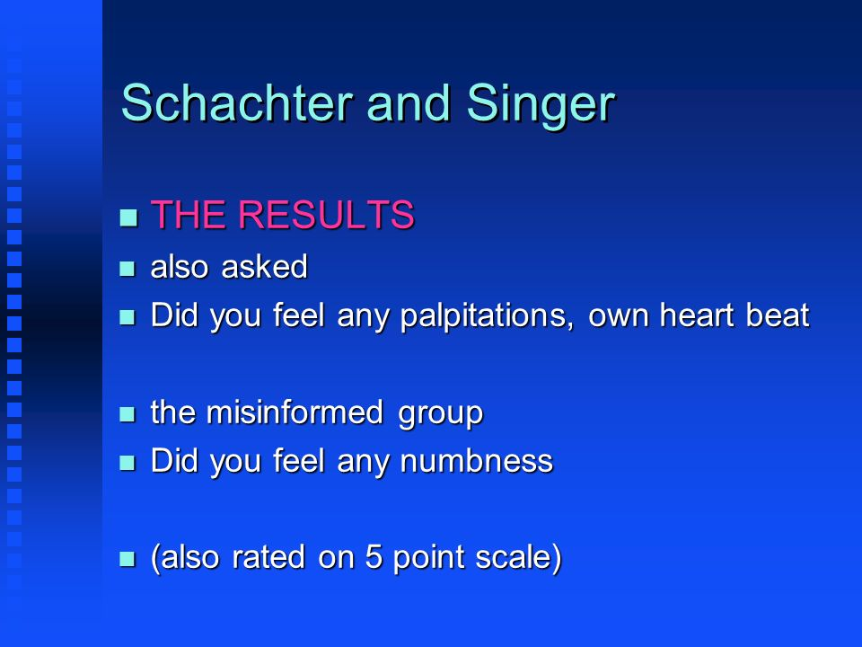 Schachter and Singer n THE RESULTS n also asked n Did you feel any palpitations, own heart beat n the misinformed group n Did you feel any numbness n