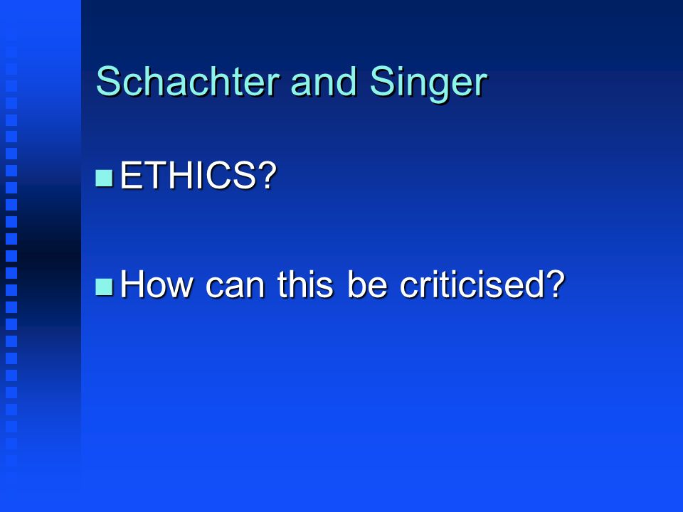 Schachter and Singer n ETHICS? n How can this be criticised?