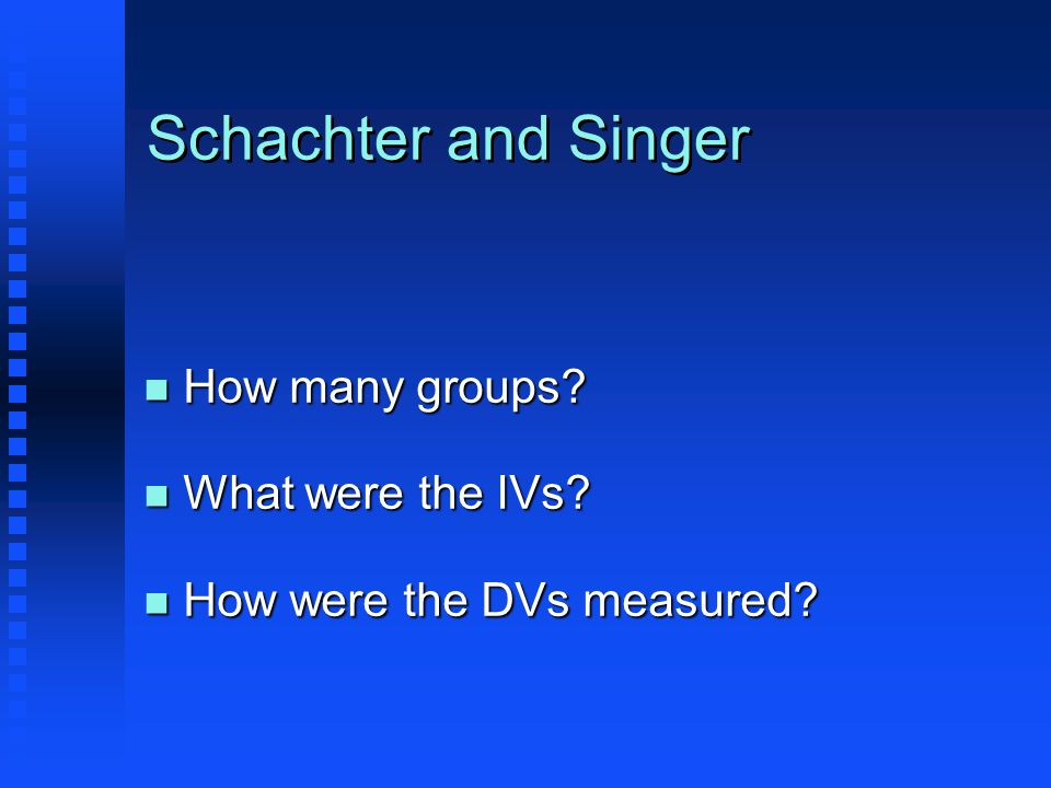 Schachter and Singer n How many groups? n What were the IVs? n How were the DVs measured?