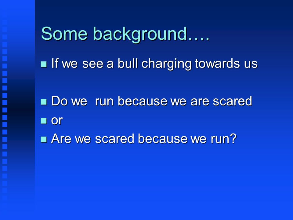 Some background…. n If we see a bull charging towards us n Do we run because we are scared n or n Are we scared because we run?