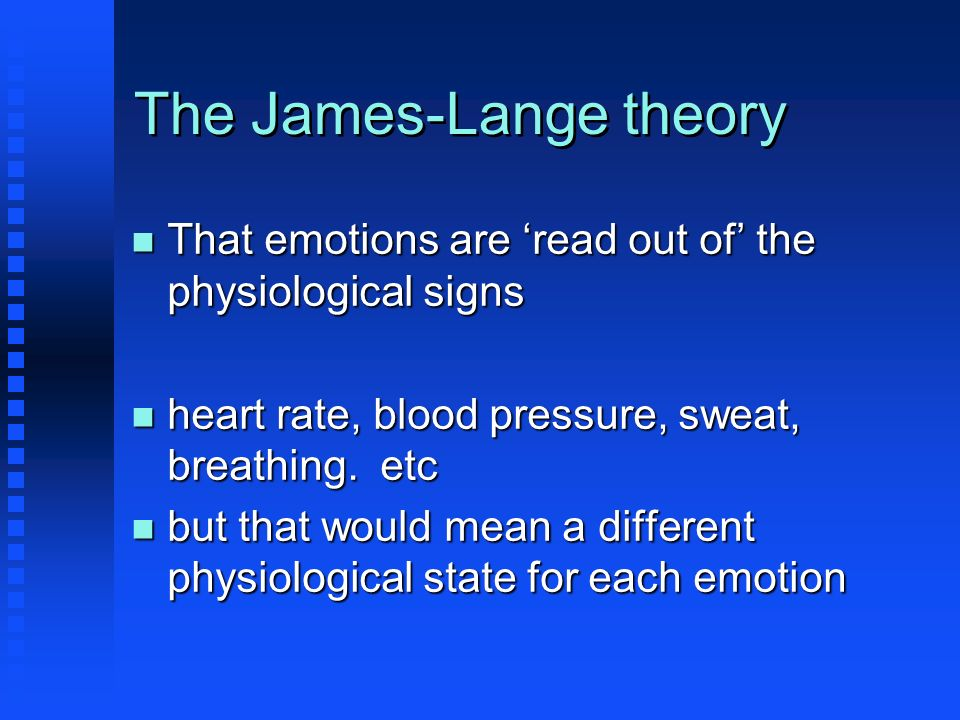 The James-Lange theory n That emotions are read out of the physiological signs n heart rate, blood pressure, sweat, breathing. etc n but that would me