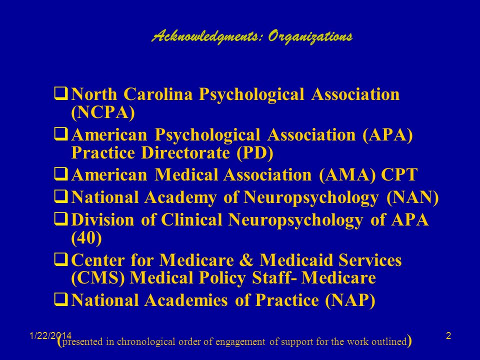 1/22/2014 Acknowledgments: Organizations North Carolina Psychological Association (NCPA) American Psychological Association (APA) Practice Directorate (PD) American Medical Association (AMA) CPT National Academy of Neuropsychology (NAN) Division of Clinical Neuropsychology of APA (40) Center for Medicare & Medicaid Services (CMS) Medical Policy Staff- Medicare National Academies of Practice (NAP) ( presented in chronological order of engagement of support for the work outlined ) 2
