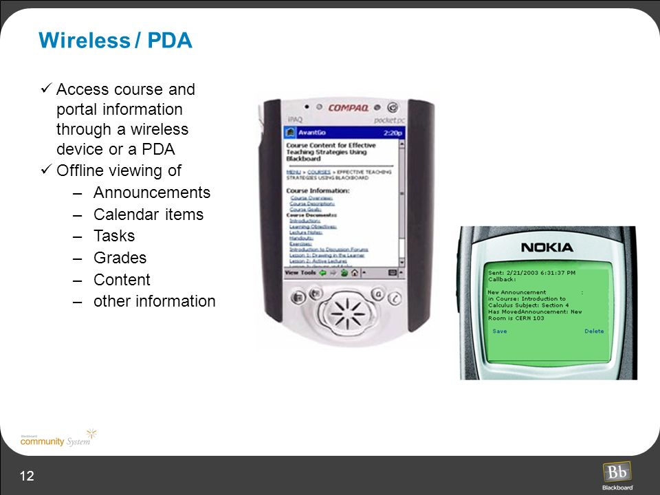12 Wireless / PDA Access course and portal information through a wireless device or a PDA Offline viewing of –Announcements –Calendar items –Tasks –Grades –Content –other information