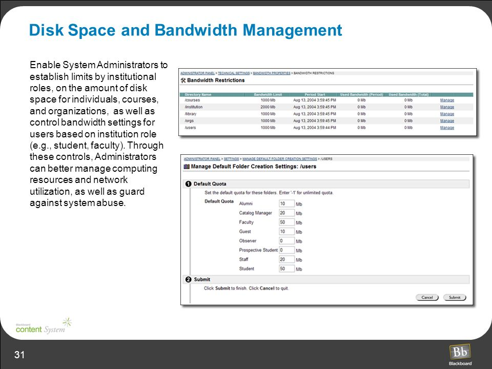 31 Disk Space and Bandwidth Management Enable System Administrators to establish limits by institutional roles, on the amount of disk space for individuals, courses, and organizations, as well as control bandwidth settings for users based on institution role (e.g., student, faculty).