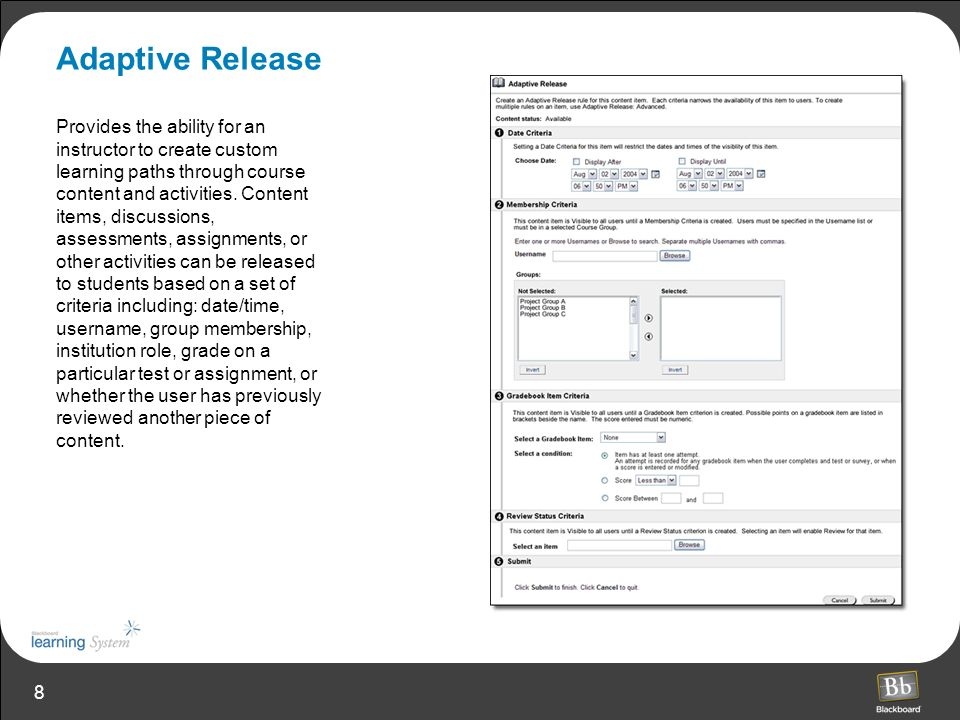 8 Adaptive Release Provides the ability for an instructor to create custom learning paths through course content and activities. Content items, discus