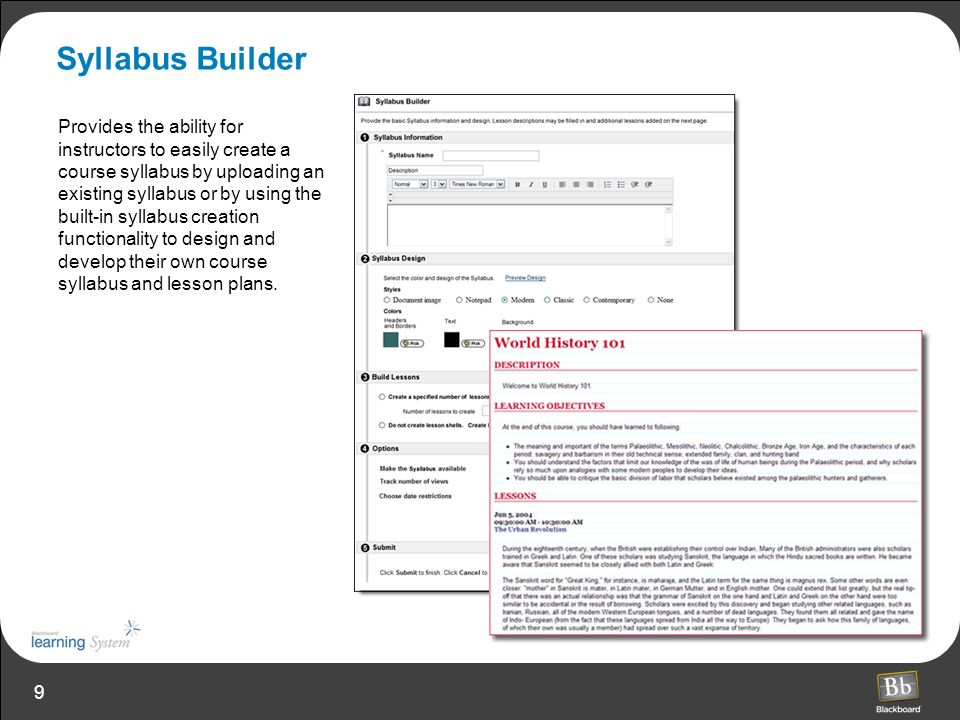 9 Syllabus Builder Provides the ability for instructors to easily create a course syllabus by uploading an existing syllabus or by using the built-in syllabus creation functionality to design and develop their own course syllabus and lesson plans.