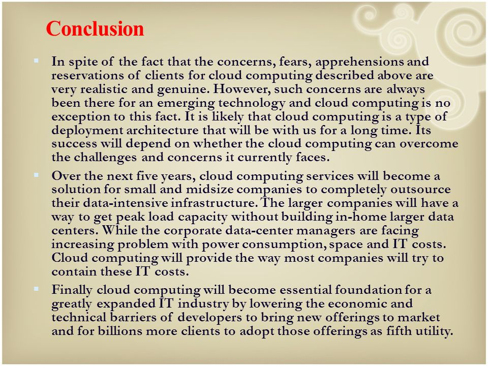 Conclusion In spite of the fact that the concerns, fears, apprehensions and reservations of clients for cloud computing described above are very reali