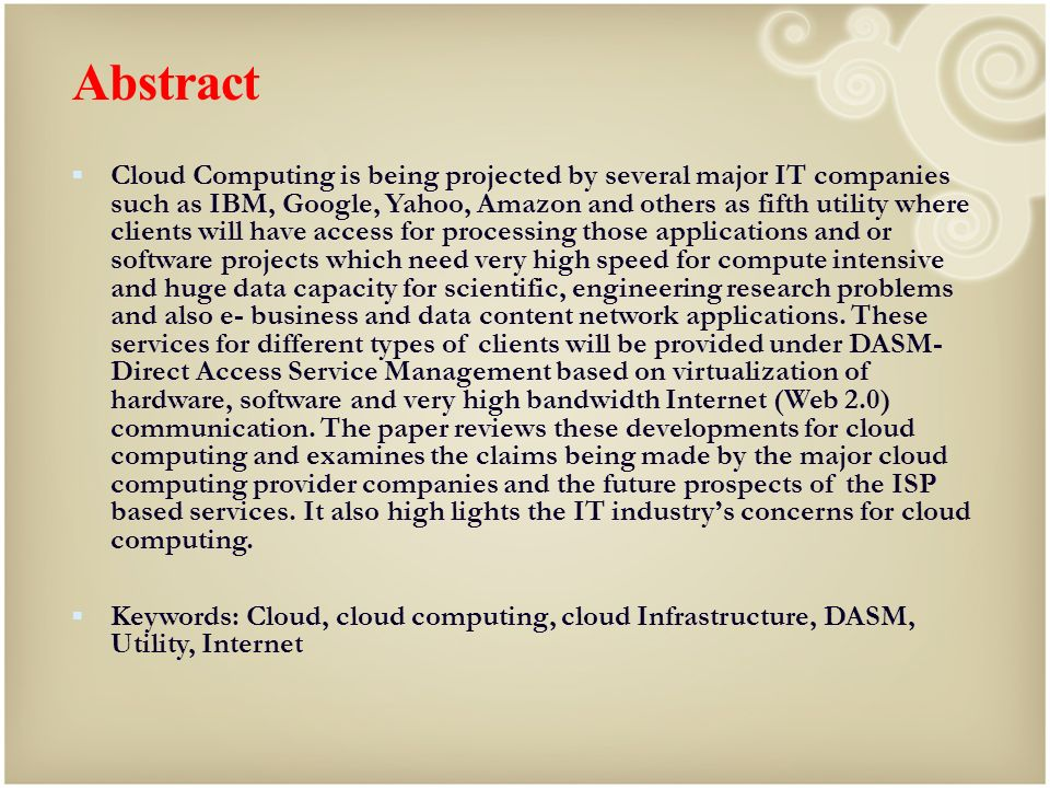 Abstract Cloud Computing is being projected by several major IT companies such as IBM, Google, Yahoo, Amazon and others as fifth utility where clients