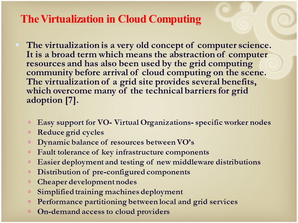 The Virtualization in Cloud Computing The virtualization is a very old concept of computer science. It is a broad term which means the abstraction of