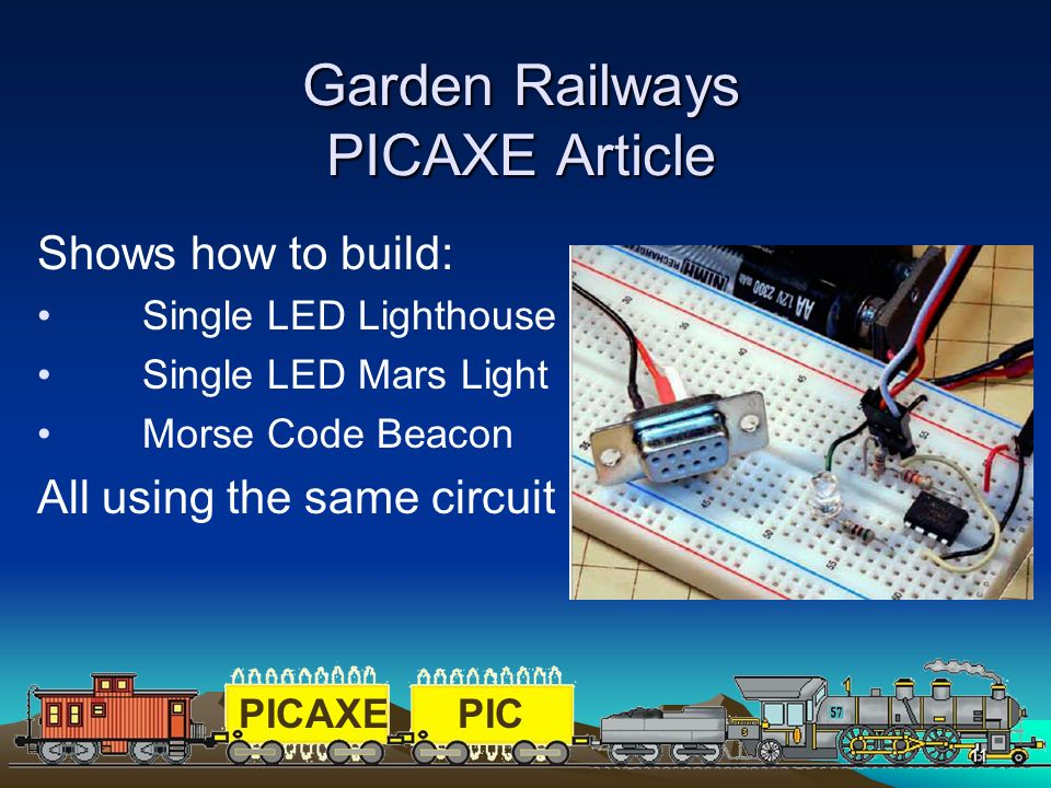 PICAXEPIC 11 Garden Railways PICAXE Article Shows how to build: Single LED Lighthouse Single LED Mars Light Morse Code Beacon All using the same circu