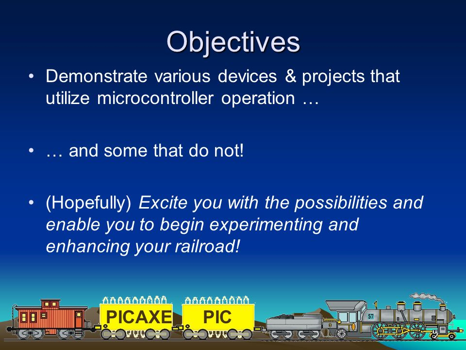 PICAXEPIC 2 Objectives Demonstrate various devices & projects that utilize microcontroller operation … … and some that do not! (Hopefully) Excite you