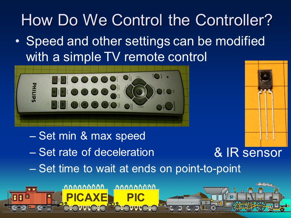 PICAXEPIC 25 How Do We Control the Controller? Speed and other settings can be modified with a simple TV remote control –Set min & max speed –Set rate